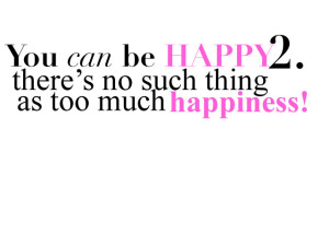 There's no such thing as too much happiness
